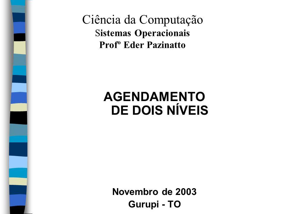 AGENDAMENTO DE DOIS NÍVEIS Novembro de 2003 Gurupi - TO Ciência da Computação Sistemas Operacionais Profº Eder Pazinatto