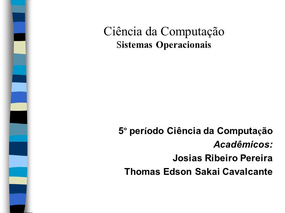 Ciência da Computação Sistemas Operacionais 5 º per í odo Ciência da Computa ç ão Acadêmicos: Josias Ribeiro Pereira Thomas Edson Sakai Cavalcante