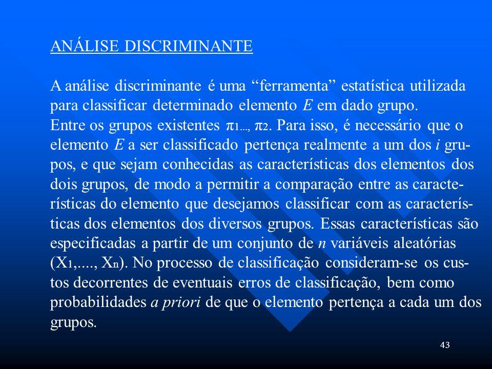 43 ANÁLISE DISCRIMINANTE A análise discriminante é uma ferramenta estatística utilizada para classificar determinado elemento E em dado grupo. Entre o