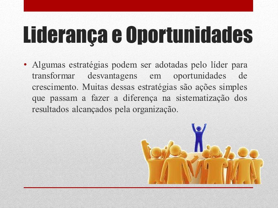 Liderança e Oportunidades Algumas estratégias podem ser adotadas pelo líder para transformar desvantagens em oportunidades de crescimento. Muitas dess