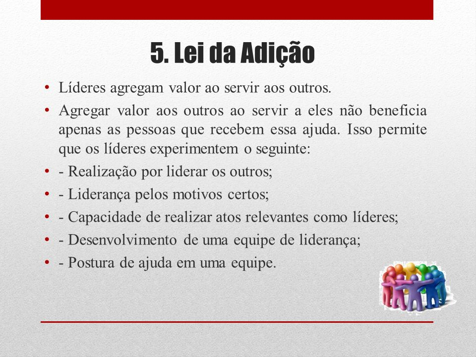 5. Lei da Adição Líderes agregam valor ao servir aos outros. Agregar valor aos outros ao servir a eles não beneficia apenas as pessoas que recebem ess