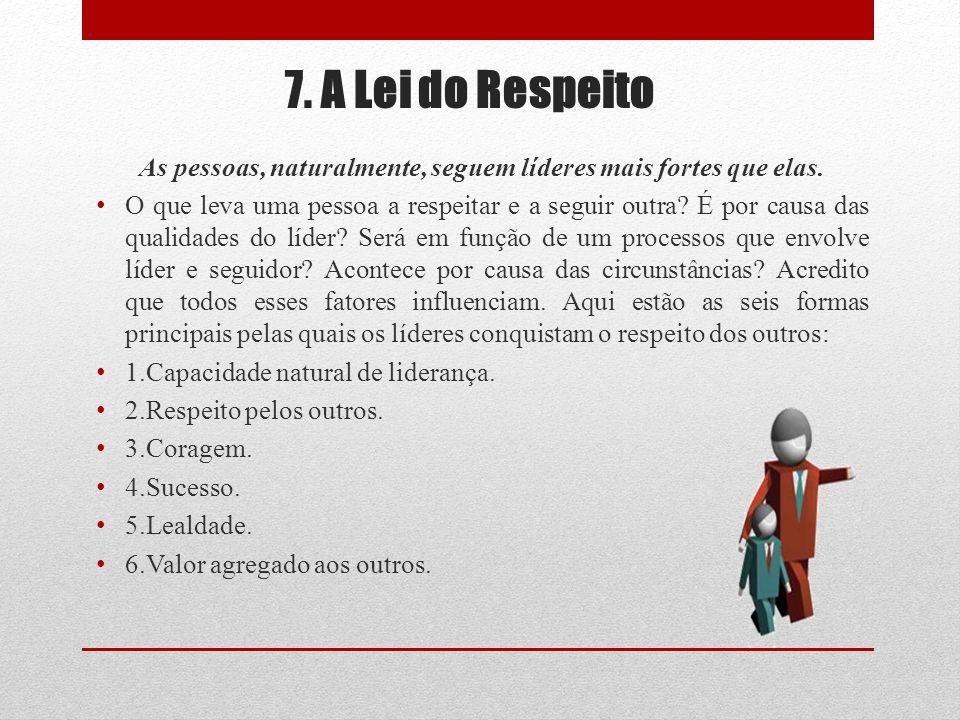 7. A Lei do Respeito As pessoas, naturalmente, seguem líderes mais fortes que elas. O que leva uma pessoa a respeitar e a seguir outra? É por causa da