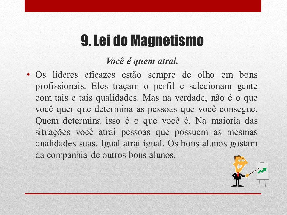 9. Lei do Magnetismo Você é quem atrai. Os líderes eficazes estão sempre de olho em bons profissionais. Eles traçam o perfil e selecionam gente com ta