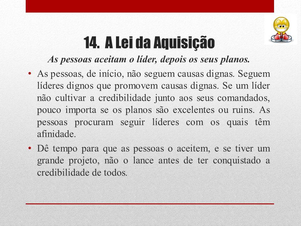 14. A Lei da Aquisição As pessoas aceitam o líder, depois os seus planos. As pessoas, de início, não seguem causas dignas. Seguem líderes dignos que p