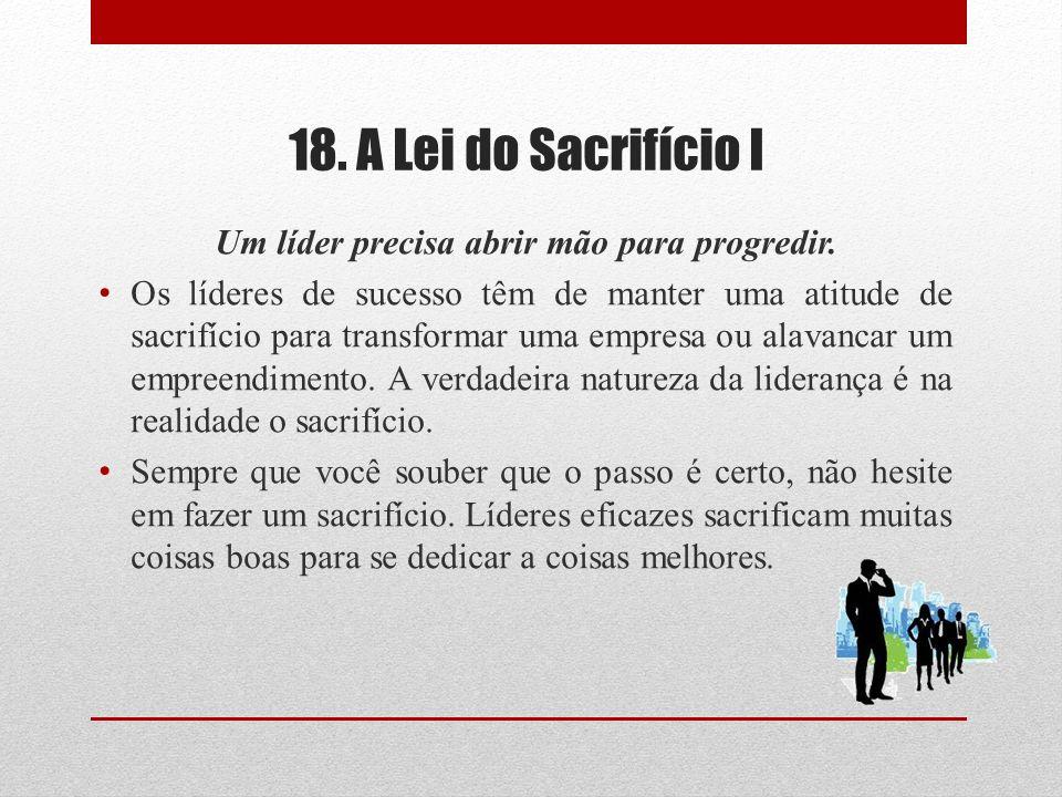 18. A Lei do Sacrifício I Um líder precisa abrir mão para progredir. Os líderes de sucesso têm de manter uma atitude de sacrifício para transformar um