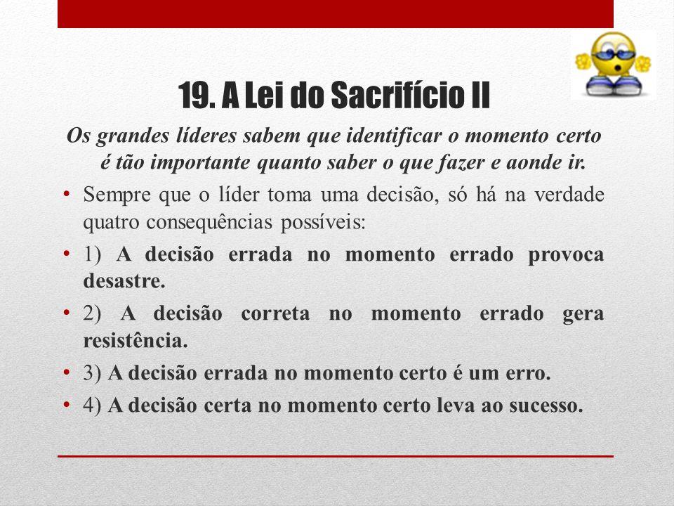 19. A Lei do Sacrifício II Os grandes líderes sabem que identificar o momento certo é tão importante quanto saber o que fazer e aonde ir. Sempre que o