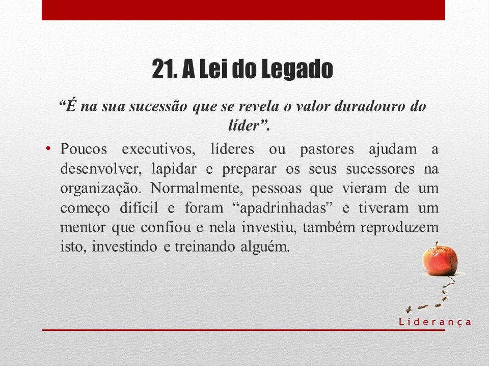 21. A Lei do Legado É na sua sucessão que se revela o valor duradouro do líder. Poucos executivos, líderes ou pastores ajudam a desenvolver, lapidar e