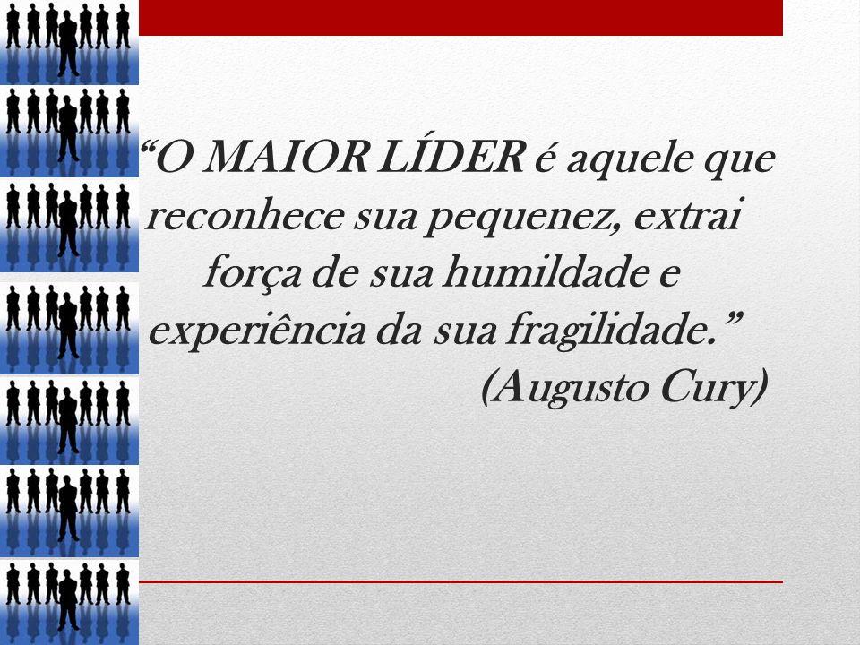 O MAIOR LÍDER é aquele que reconhece sua pequenez, extrai força de sua humildade e experiência da sua fragilidade. (Augusto Cury)