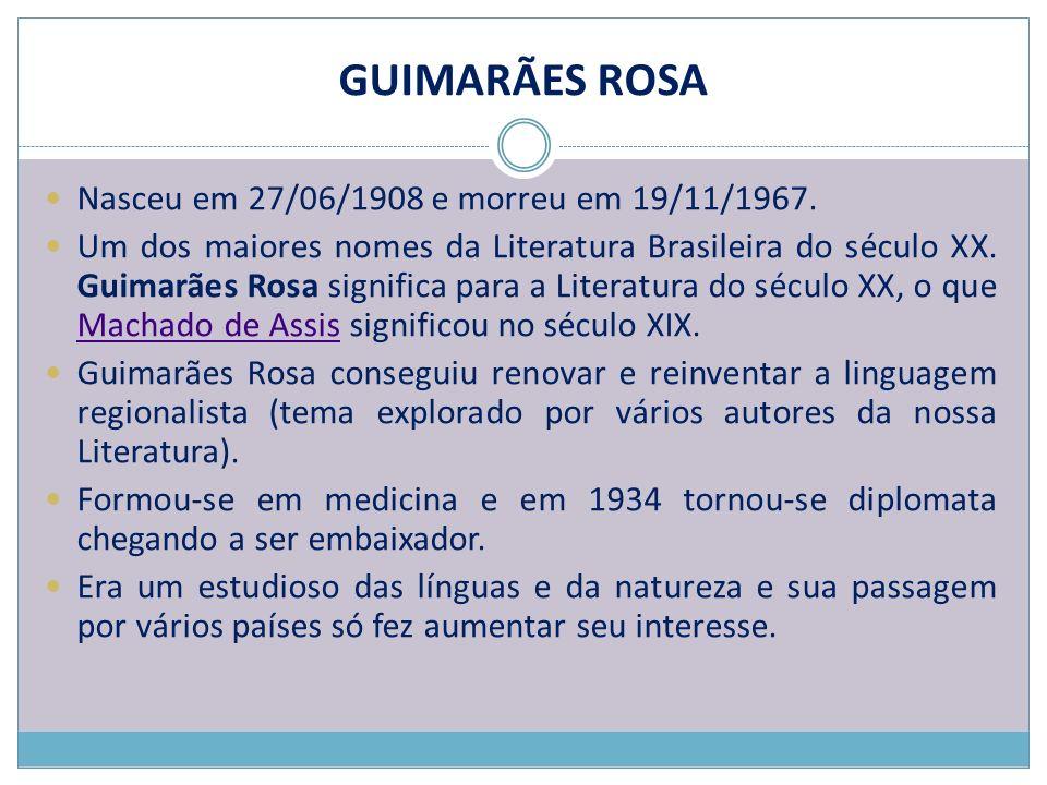 GUIMARÃES ROSA Nasceu em 27/06/1908 e morreu em 19/11/1967. Um dos maiores nomes da Literatura Brasileira do século XX. Guimarães Rosa significa para