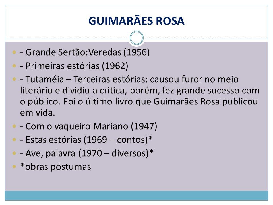 GUIMARÃES ROSA - Grande Sertão:Veredas (1956) - Primeiras estórias (1962) - Tutaméia – Terceiras estórias: causou furor no meio literário e dividiu a
