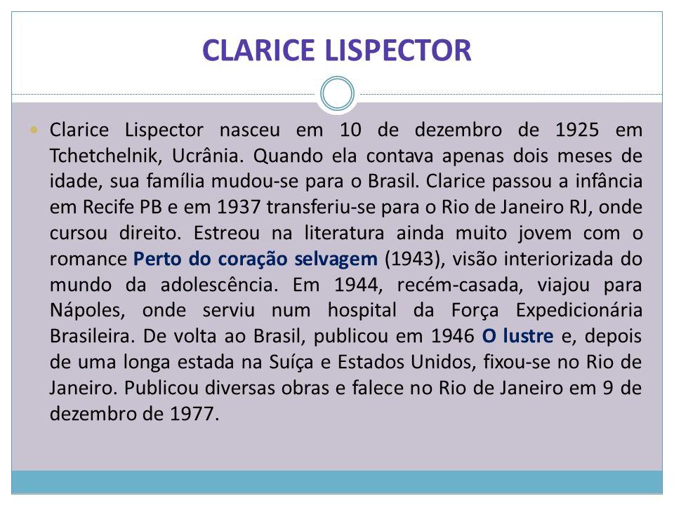 Clarice Lispector nasceu em 10 de dezembro de 1925 em Tchetchelnik, Ucrânia. Quando ela contava apenas dois meses de idade, sua família mudou-se para