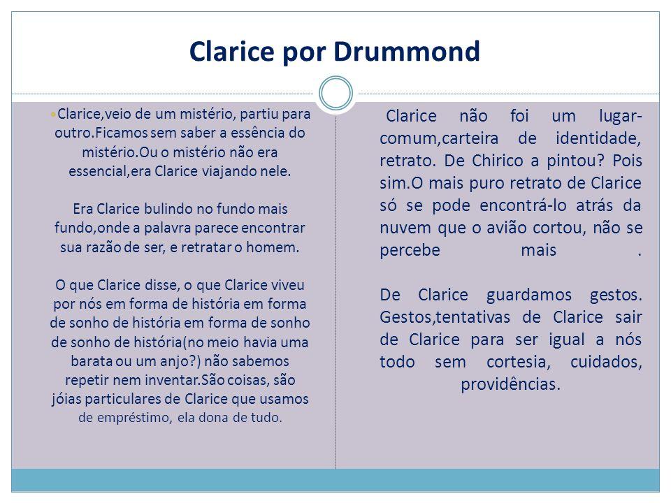 Clarice por Drummond Clarice,veio de um mistério, partiu para outro.Ficamos sem saber a essência do mistério.Ou o mistério não era essencial,era Clari