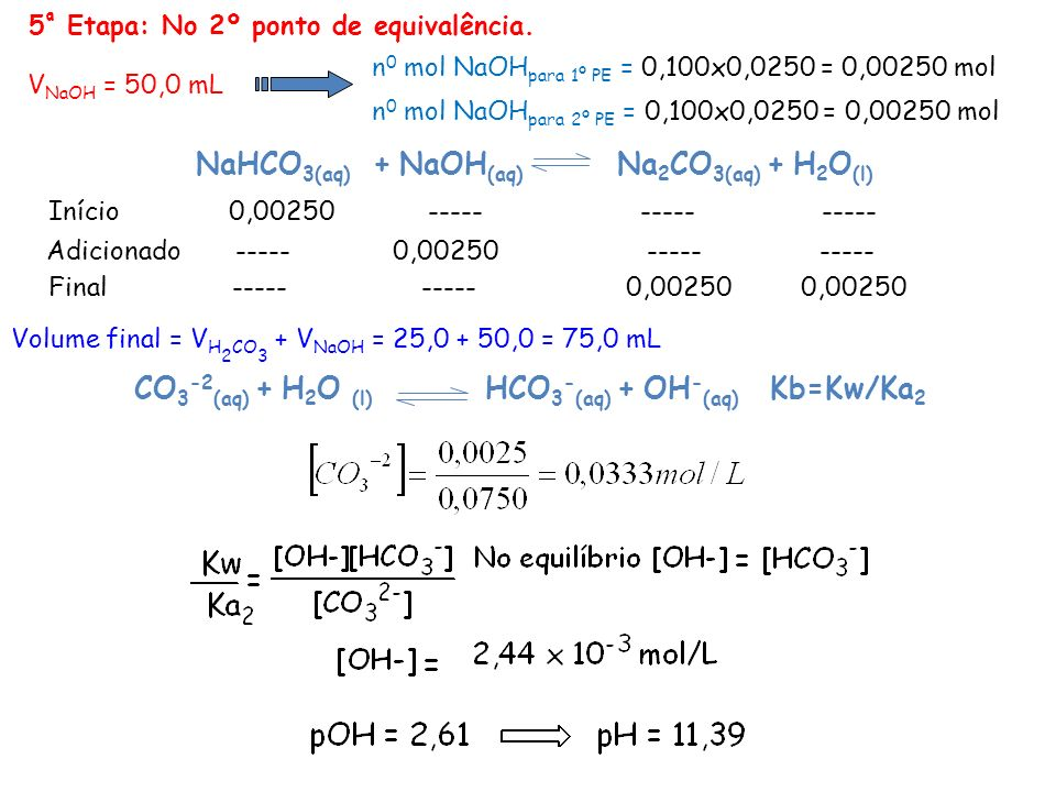 5 ª Etapa: No 2º ponto de equivalência. Volume final = V H 2 CO 3 + V NaOH = 25,0 + 50,0 = 75,0 mL Final ----- ----- 0,00250 0,00250 Adicionado -----