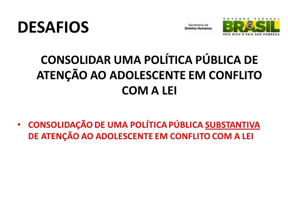 DESAFIOS CONSOLIDAR UMA POLÍTICA PÚBLICA DE ATENÇÃO AO ADOLESCENTE EM CONFLITO COM A LEI CONSOLIDAÇÃO DE UMA POLÍTICA PÚBLICA SUBSTANTIVA DE ATENÇÃO A