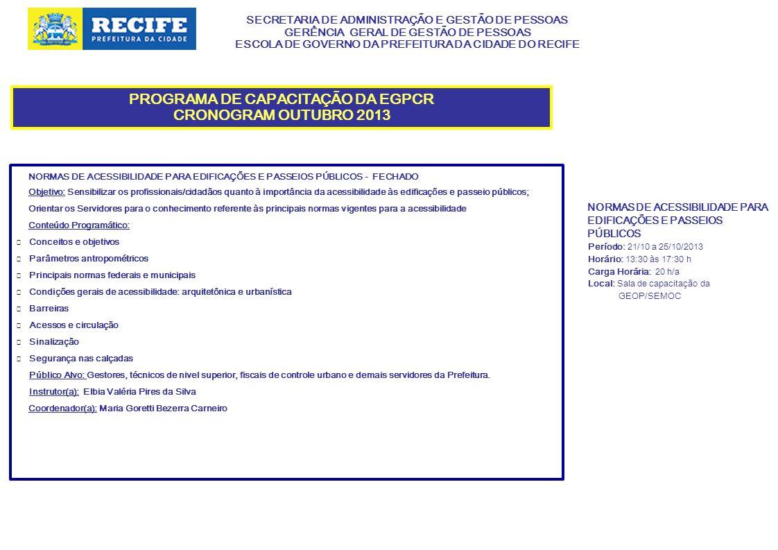 SECRETARIA DE ADMINISTRAÇÃO E GESTÃO DE PESSOAS GERÊNCIA GERAL DE GESTÃO DE PESSOAS ESCOLA DE GOVERNO DA PREFEITURA DA CIDADE DO RECIFE PROGRAMA DE CAPACITAÇÃO DA EGPCR CRONOGRAMA OUTUBRO 2013 QUALIDADE NOS SERVIÇOS: O CIDADÃO COMO PRIORIDADE - FECHADO Objetivos: Incentivar os participantes a uma reflexão interior, buscando identificar os elementos que constituem o campo estratégico direcionado para a qualidade nos serviços.