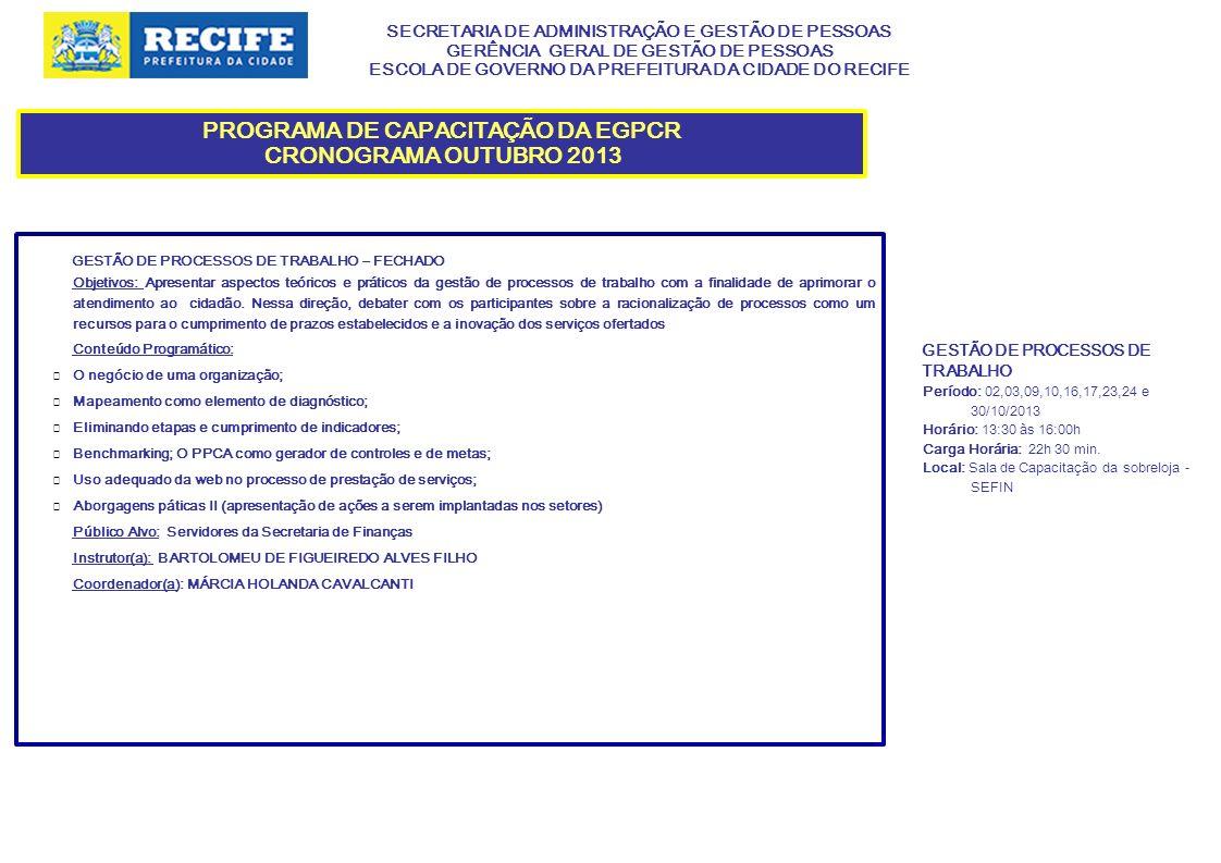 SECRETARIA DE ADMINISTRAÇÃO E GESTÃO DE PESSOAS GERÊNCIA GERAL DE GESTÃO DE PESSOAS ESCOLA DE GOVERNO DA PREFEITURA DA CIDADE DO RECIFE PROGRAMA DE CAPACITAÇÃO DA EGPCR CRONOGRAMA OUTUBRO 2013 SEGURANÇA E SAÚDE NO TRABALHO: DIREITOS E DEVERES DOS SERVIDOREs - FECHADO Objetivos: Proporcionar aos servidores da SECON, informações sobre a segurança e saúde no desenvolvimento das suas atividades laborais, buscando a realização de um trabalho permeado pela normatização vigente, valorização do servidor e respeito aos terceiros envolvidos nas operações.