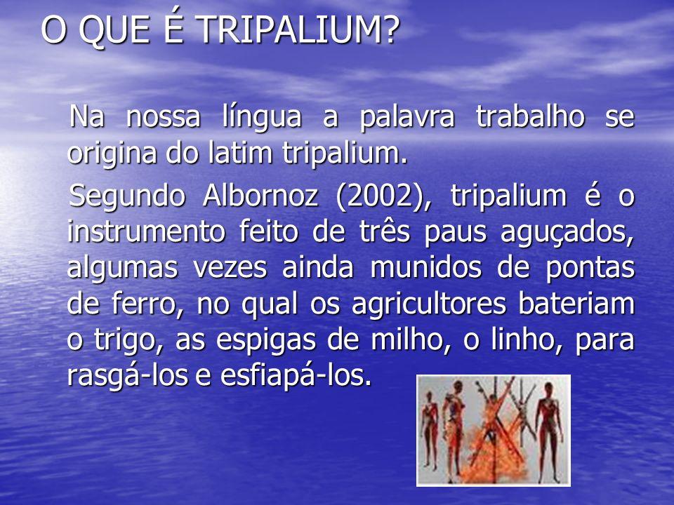 O QUE É TRIPALIUM? Na nossa língua a palavra trabalho se origina do latim tripalium. Na nossa língua a palavra trabalho se origina do latim tripalium.