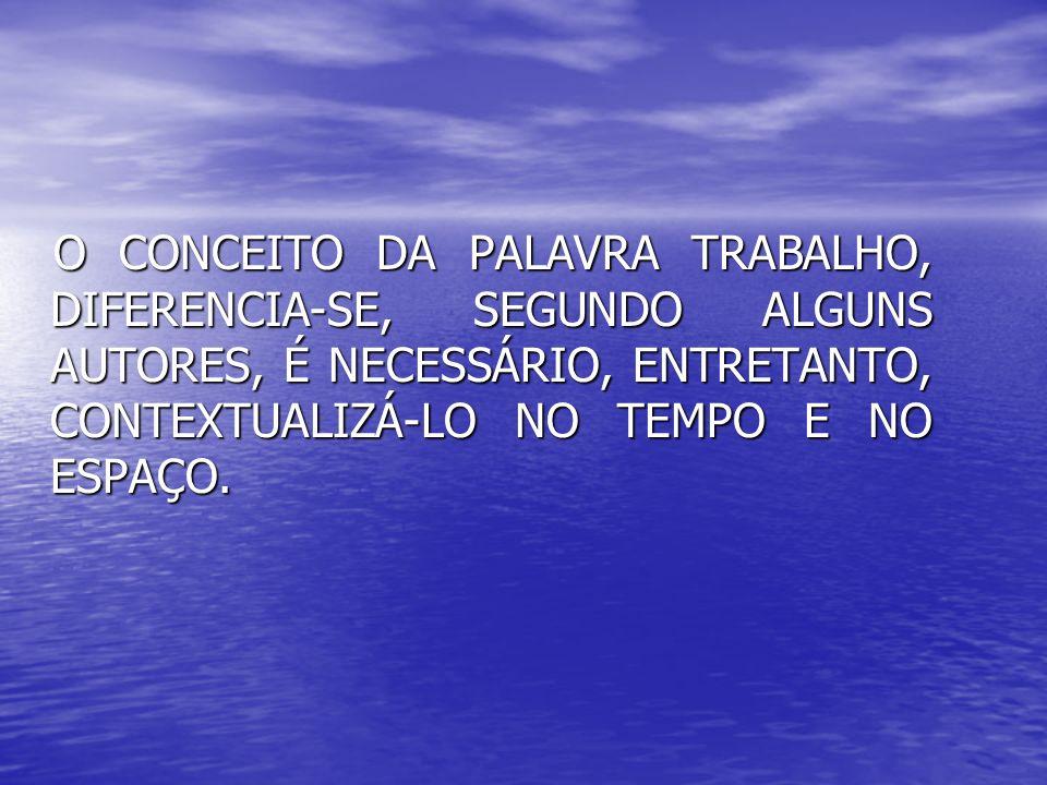 O CONCEITO DA PALAVRA TRABALHO, DIFERENCIA-SE, SEGUNDO ALGUNS AUTORES, É NECESSÁRIO, ENTRETANTO, CONTEXTUALIZÁ-LO NO TEMPO E NO ESPAÇO. O CONCEITO DA