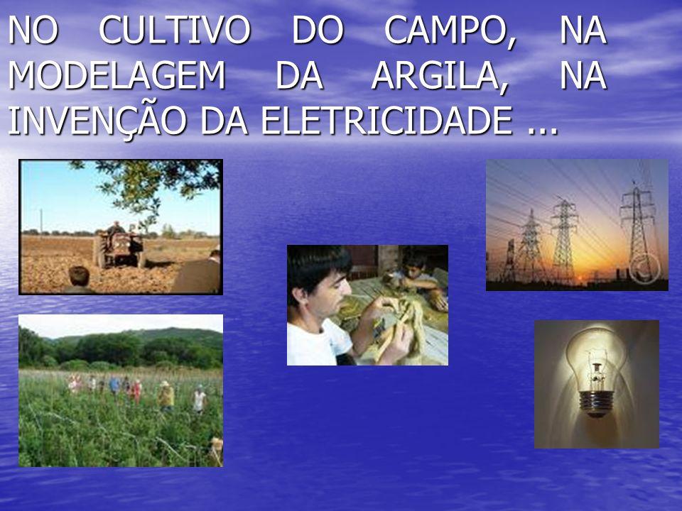 NO CULTIVO DO CAMPO, NA MODELAGEM DA ARGILA, NA INVENÇÃO DA ELETRICIDADE...