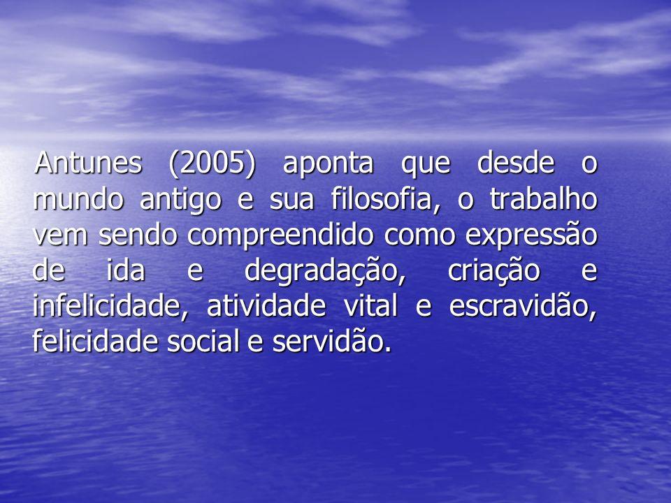 Antunes (2005) aponta que desde o mundo antigo e sua filosofia, o trabalho vem sendo compreendido como expressão de ida e degradação, criação e infeli
