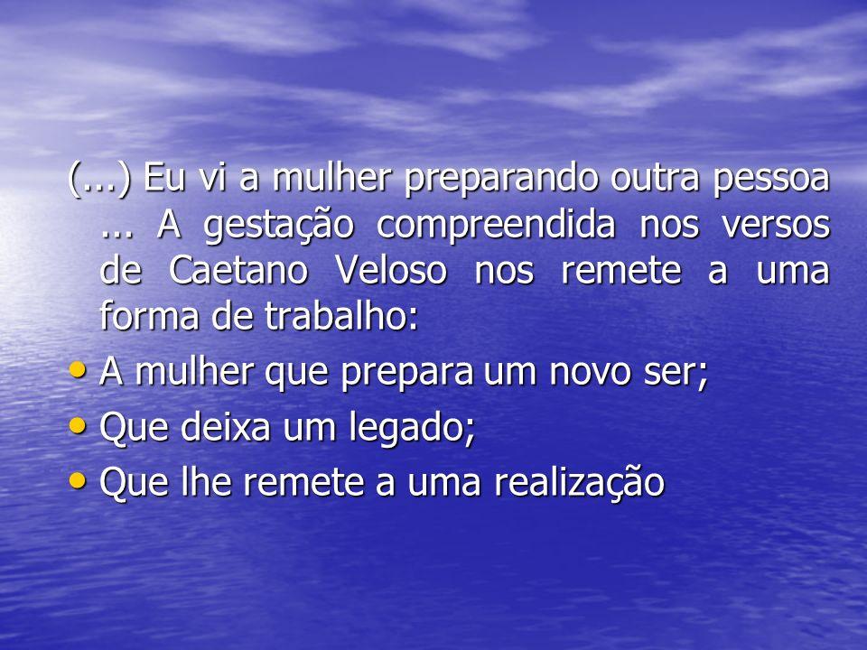 (...) Eu vi a mulher preparando outra pessoa... A gestação compreendida nos versos de Caetano Veloso nos remete a uma forma de trabalho: A mulher que