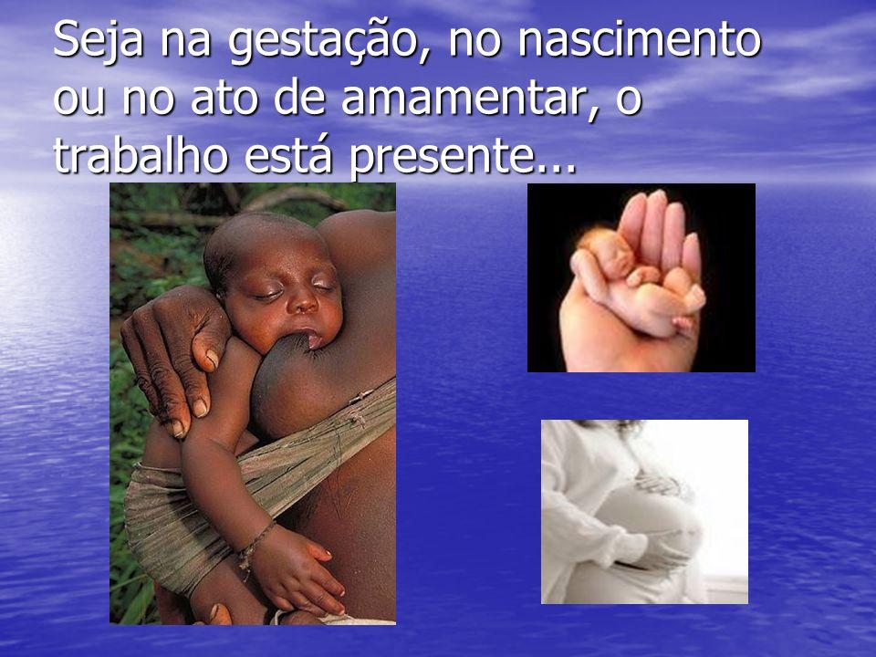 Seja na gestação, no nascimento ou no ato de amamentar, o trabalho está presente...