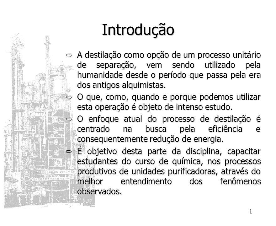 1 Introdução A destilação como opção de um processo unitário de separação, vem sendo utilizado pela humanidade desde o período que passa pela era dos