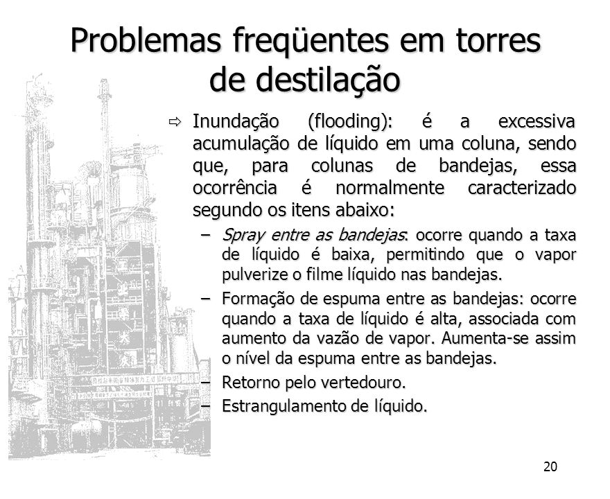 20 Problemas freqüentes em torres de destilação Inundação (flooding): é a excessiva acumulação de líquido em uma coluna, sendo que, para colunas de ba