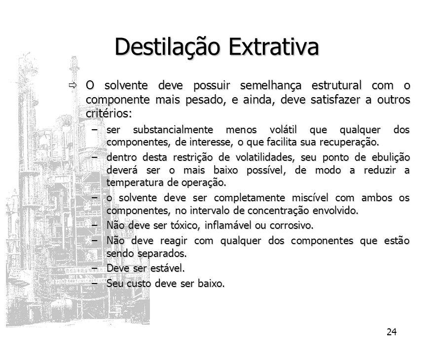 24 Destilação Extrativa O solvente deve possuir semelhança estrutural com o componente mais pesado, e ainda, deve satisfazer a outros critérios: O sol
