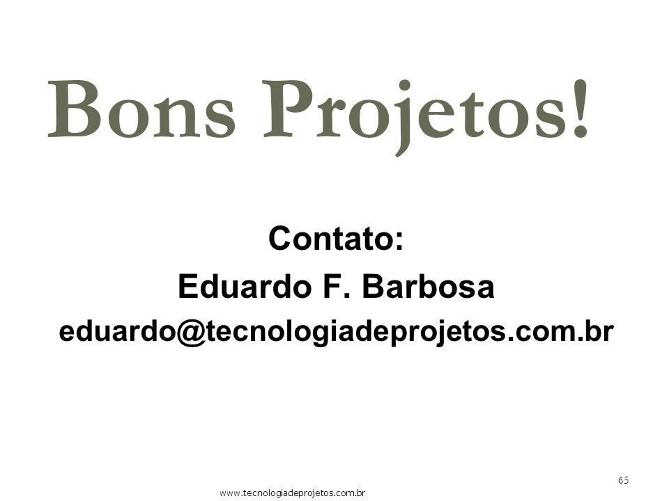 Bons Projetos! Contato: Eduardo F. Barbosa eduardo@tecnologiadeprojetos.com.br www.tecnologiadeprojetos.com.br 65