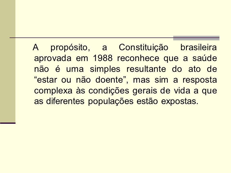 A propósito, a Constituição brasileira aprovada em 1988 reconhece que a saúde não é uma simples resultante do ato de estar ou não doente, mas sim a re