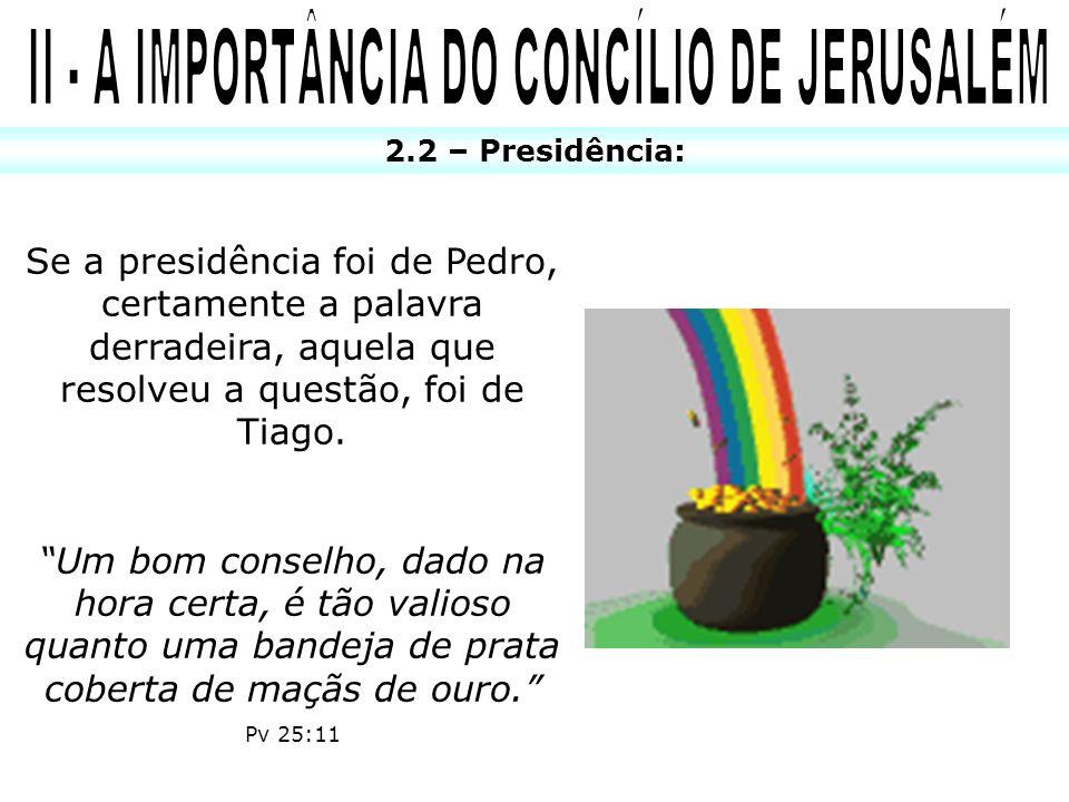 2.2 – Presidência: Se a presidência foi de Pedro, certamente a palavra derradeira, aquela que resolveu a questão, foi de Tiago. Um bom conselho, dado