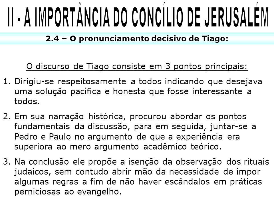 2.4 – O pronunciamento decisivo de Tiago: O discurso de Tiago consiste em 3 pontos principais: 1.Dirigiu-se respeitosamente a todos indicando que dese