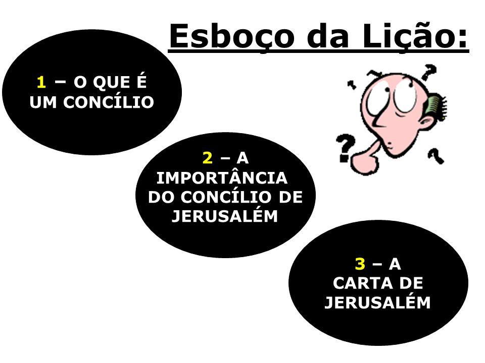 Esboço da Lição: 3 – A CARTA DE JERUSALÉM 2 – A IMPORTÂNCIA DO CONCÍLIO DE JERUSALÉM 1 – O QUE É UM CONCÍLIO