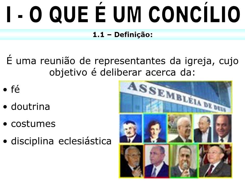 1.1 – Definição: É uma reunião de representantes da igreja, cujo objetivo é deliberar acerca da: fé doutrina costumes disciplina eclesiástica