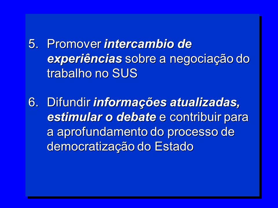 5.Promover intercambio de experiências sobre a negociação do trabalho no SUS 6.Difundir informações atualizadas, estimular o debate e contribuir para