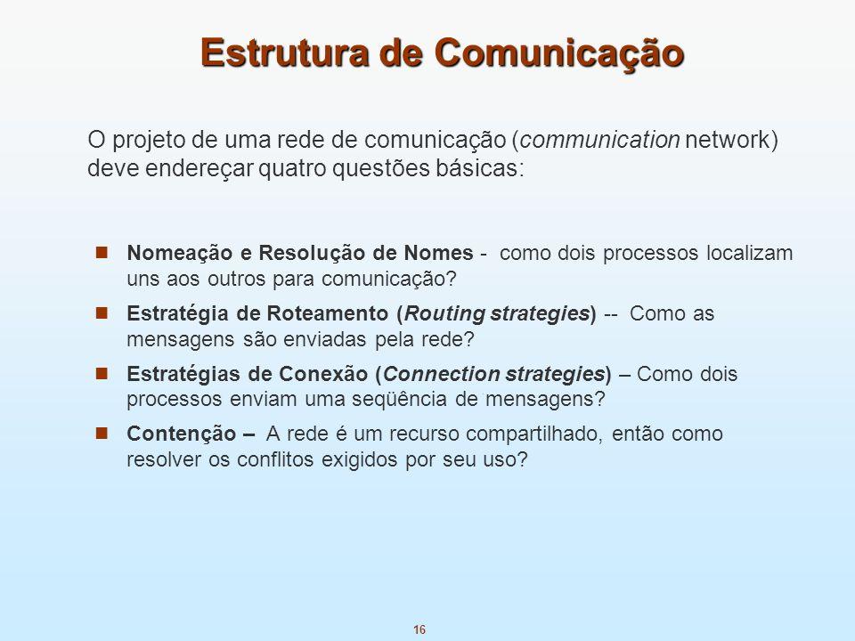 16 Estrutura de Comunicação Nomeação e Resolução de Nomes - como dois processos localizam uns aos outros para comunicação? Estratégia de Roteamento (R