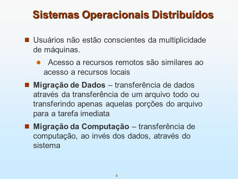 8 Sistemas Operacionais Distribuídos Usuários não estão conscientes da multiplicidade de máquinas. Acesso a recursos remotos são similares ao acesso a