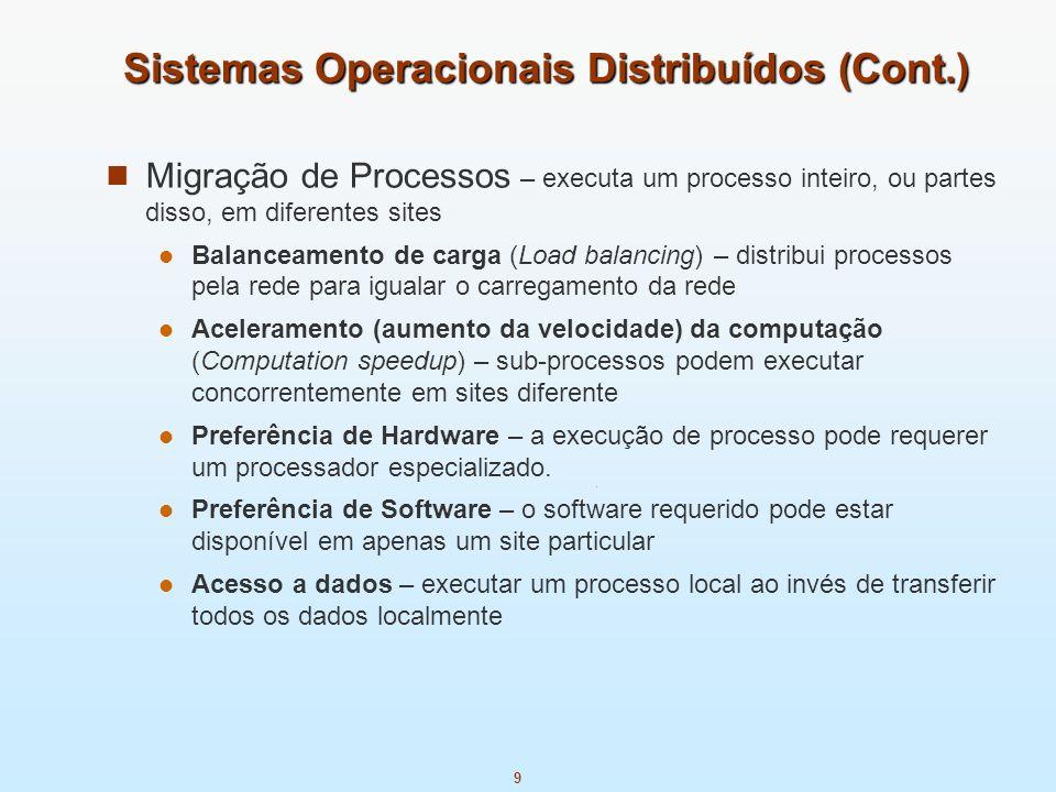 9 Sistemas Operacionais Distribuídos (Cont.) Migração de Processos – executa um processo inteiro, ou partes disso, em diferentes sites Balanceamento d
