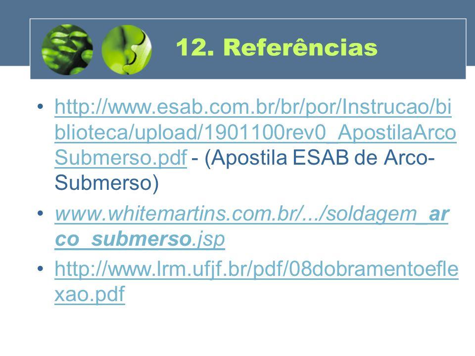 12. Referências http://www.esab.com.br/br/por/Instrucao/bi blioteca/upload/1901100rev0_ApostilaArco Submerso.pdf - (Apostila ESAB de Arco- Submerso)ht
