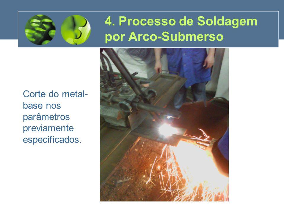 4. Processo de Soldagem por Arco-Submerso Corte do metal- base nos parâmetros previamente especificados.