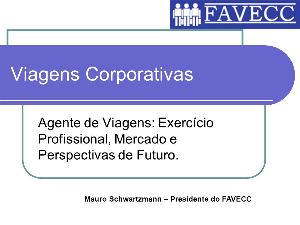 Viagens Corporativas Agente de Viagens: Exercício Profissional, Mercado e Perspectivas de Futuro. Mauro Schwartzmann – Presidente do FAVECC