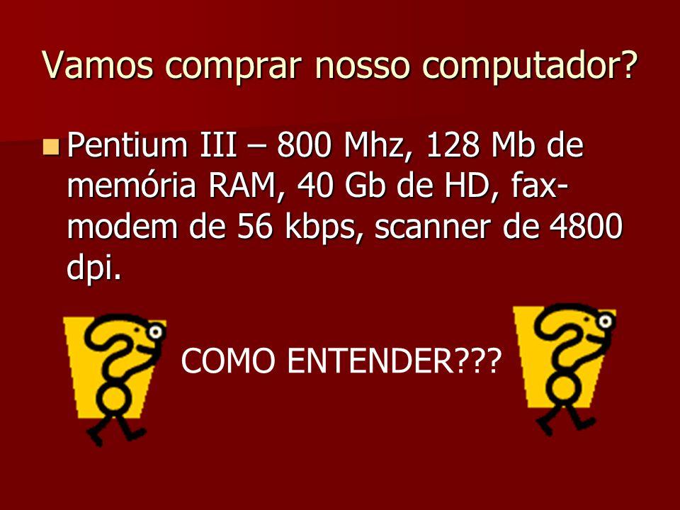 Vamos comprar nosso computador? Pentium III – 800 Mhz, 128 Mb de memória RAM, 40 Gb de HD, fax- modem de 56 kbps, scanner de 4800 dpi. Pentium III – 8