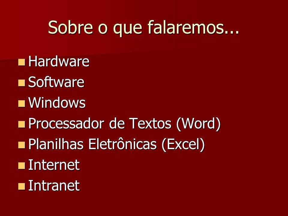Sobre o que falaremos... Hardware Hardware Software Software Windows Windows Processador de Textos (Word) Processador de Textos (Word) Planilhas Eletr