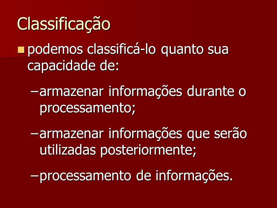 Classificação podemos classificá-lo quanto sua capacidade de: podemos classificá-lo quanto sua capacidade de: –armazenar informações durante o process