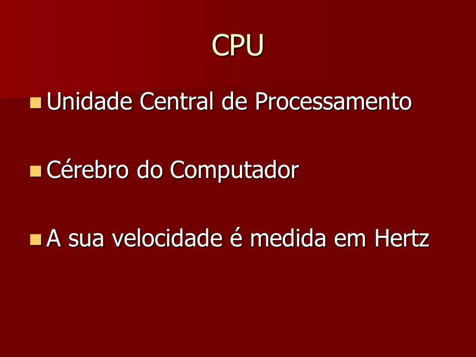 CPU Unidade Central de Processamento Unidade Central de Processamento Cérebro do Computador Cérebro do Computador A sua velocidade é medida em Hertz A
