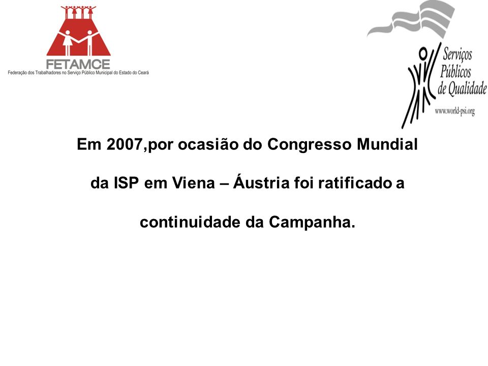 Em 2007,por ocasião do Congresso Mundial da ISP em Viena – Áustria foi ratificado a continuidade da Campanha.