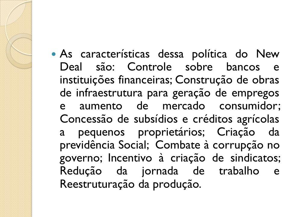 As características dessa política do New Deal são: Controle sobre bancos e instituições financeiras; Construção de obras de infraestrutura para geraçã