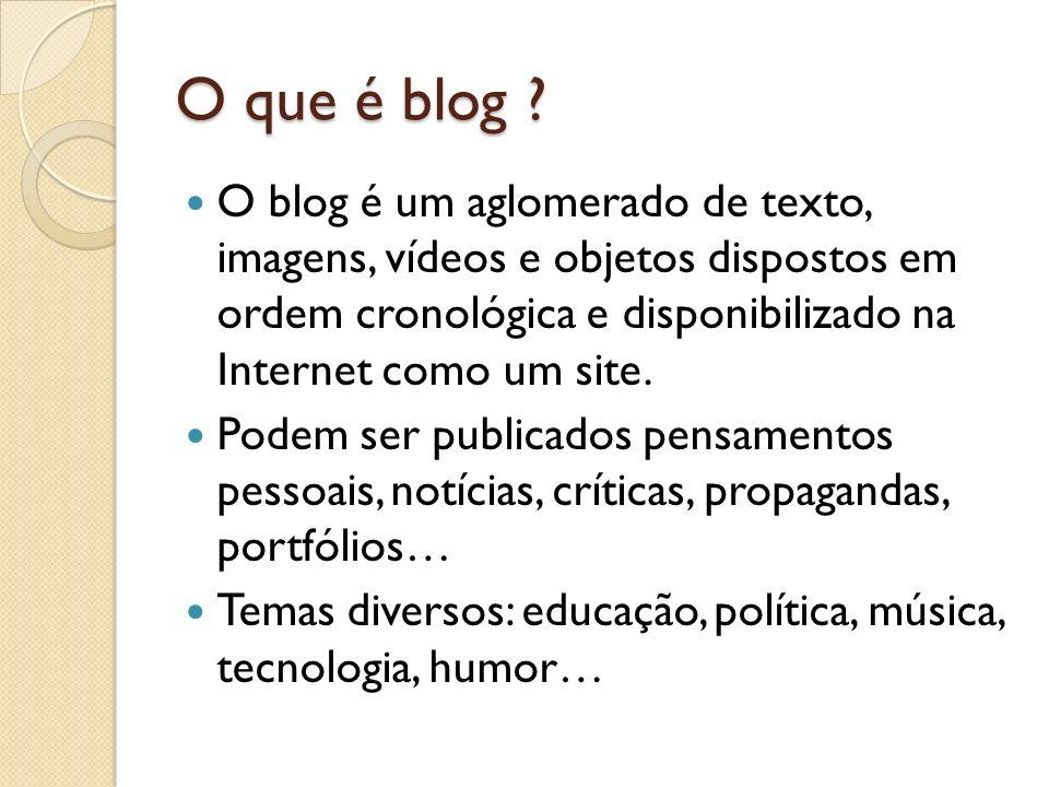 O que é blog ? O blog é um aglomerado de texto, imagens, vídeos e objetos dispostos em ordem cronológica e disponibilizado na Internet como um site. P