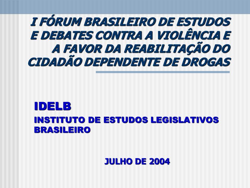 I FÓRUM BRASILEIRO DE ESTUDOS E DEBATES CONTRA A VIOLÊNCIA E A FAVOR DA REABILITAÇÃO DO CIDADÃO DEPENDENTE DE DROGAS IDELB INSTITUTO DE ESTUDOS LEGISLATIVOS BRASILEIRO JULHO DE 2004